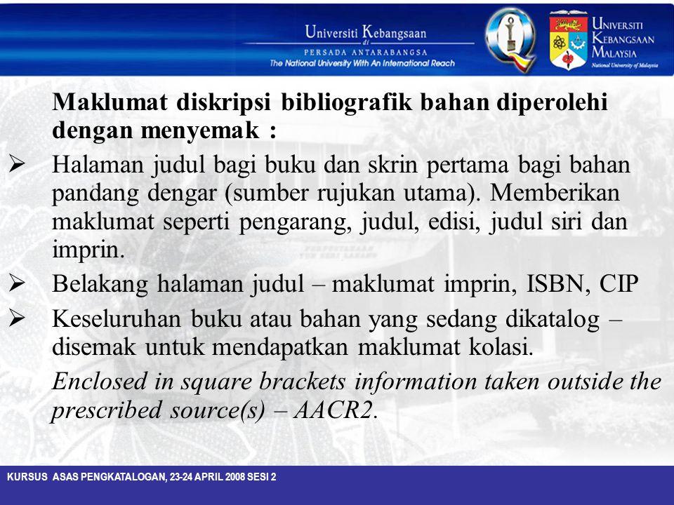 KURSUS ASAS PENGKATALOGAN, 23-24 APRIL 2008 SESI 2 Maklumat diskripsi bibliografik bahan diperolehi dengan menyemak :  Halaman judul bagi buku dan sk