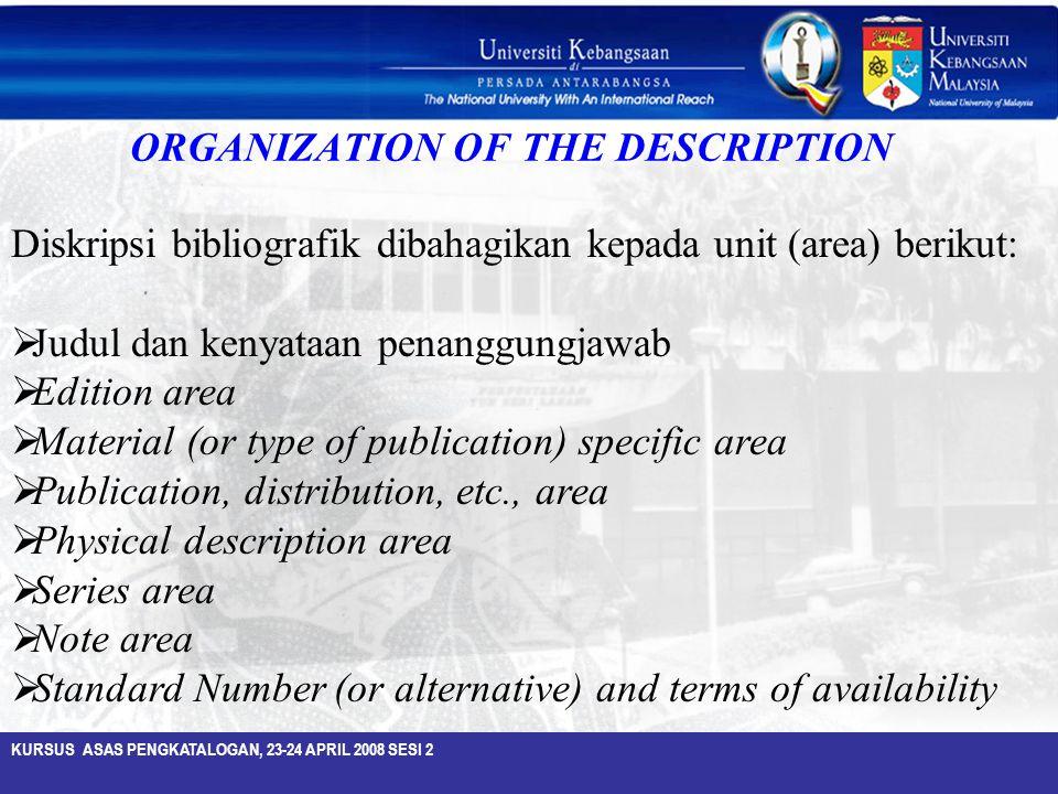 KURSUS ASAS PENGKATALOGAN, 23-24 APRIL 2008 SESI 2 Diskripsi bibliografik dibahagikan kepada unit (area) berikut:  Judul dan kenyataan penanggungjawa