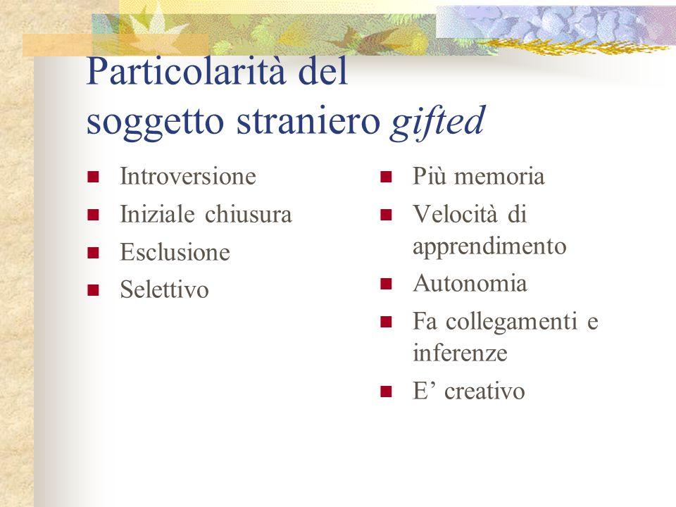 Particolarità del soggetto straniero gifted Introversione Iniziale chiusura Esclusione Selettivo Più memoria Velocità di apprendimento Autonomia Fa collegamenti e inferenze E' creativo