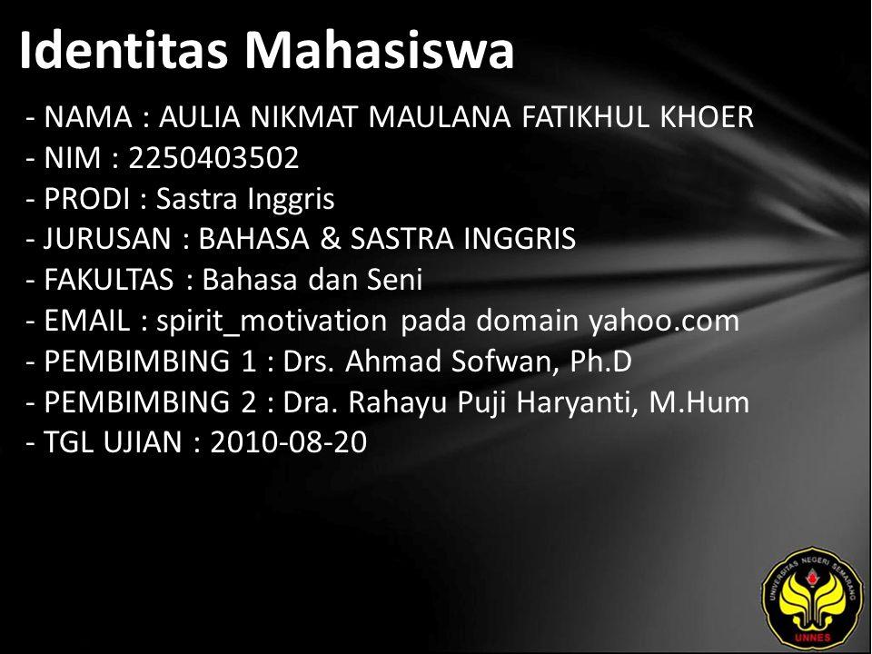 Identitas Mahasiswa - NAMA : AULIA NIKMAT MAULANA FATIKHUL KHOER - NIM : 2250403502 - PRODI : Sastra Inggris - JURUSAN : BAHASA & SASTRA INGGRIS - FAKULTAS : Bahasa dan Seni - EMAIL : spirit_motivation pada domain yahoo.com - PEMBIMBING 1 : Drs.