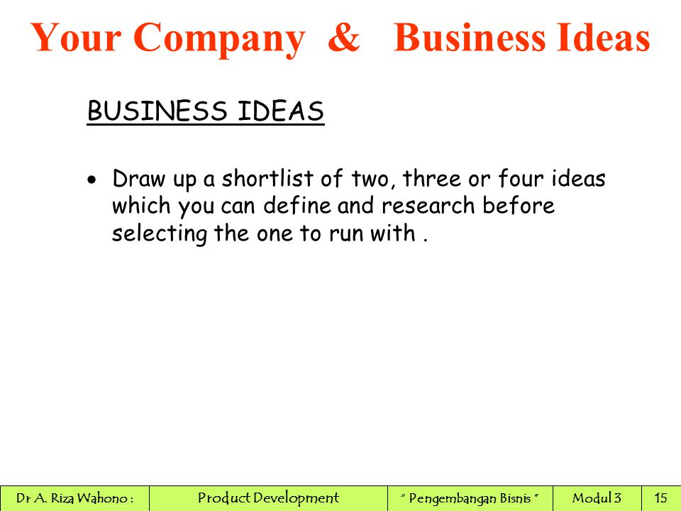 BUSINESS IDEAS  Draw up a shortlist of two, three or four ideas which you can define and research before selecting the one to run with. Your Company
