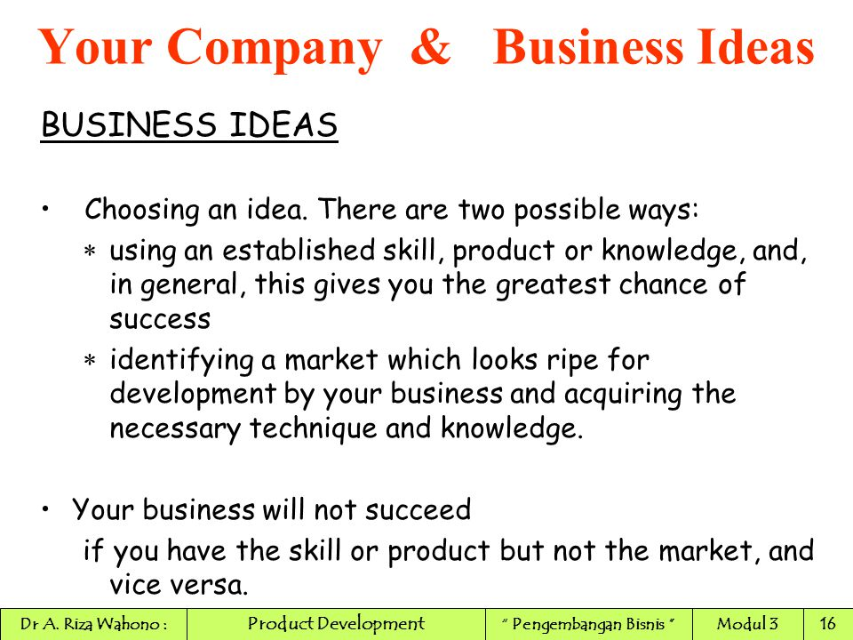 BUSINESS IDEAS Choosing an idea. There are two possible ways:  using an established skill, product or knowledge, and, in general, this gives you the