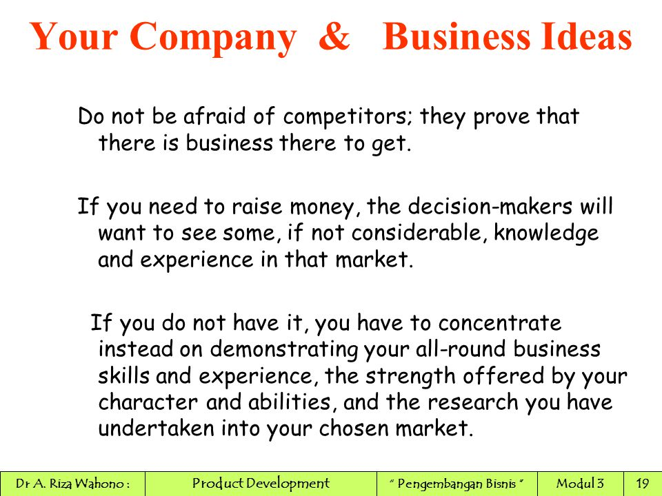 Do not be afraid of competitors; they prove that there is business there to get. If you need to raise money, the decision-makers will want to see some