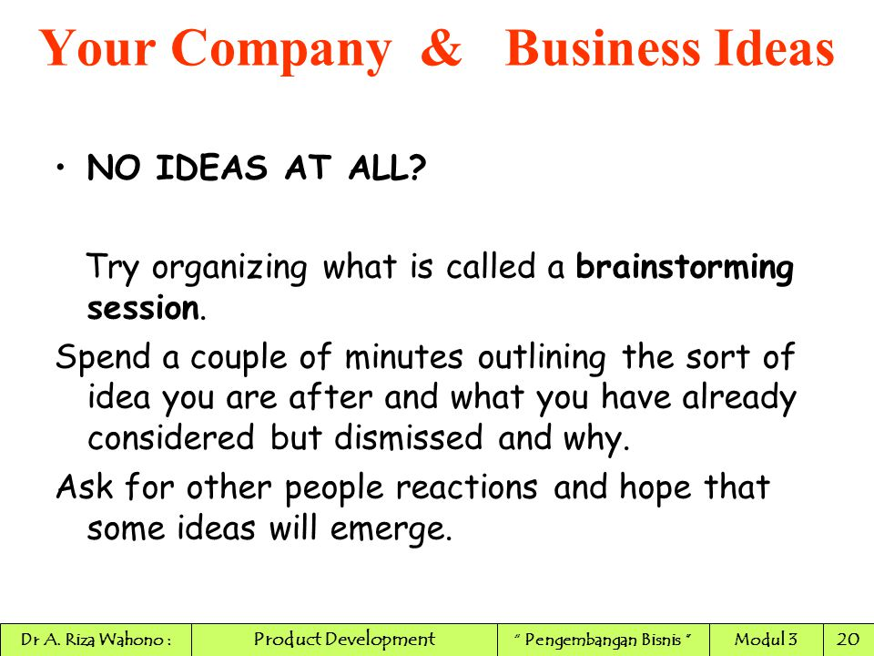 NO IDEAS AT ALL? Try organizing what is called a brainstorming session. Spend a couple of minutes outlining the sort of idea you are after and what yo