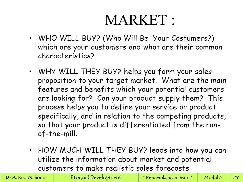 WHO WILL BUY? (Who Will Be Your Costumers?) which are your customers and what are their common characteristics? WHY WILL THEY BUY? helps you form your