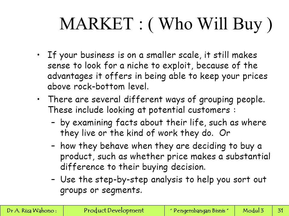 If your business is on a smaller scale, it still makes sense to look for a niche to exploit, because of the advantages it offers in being able to keep