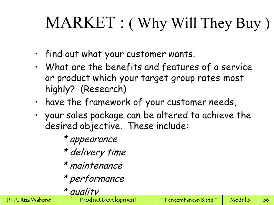 find out what your customer wants. What are the benefits and features of a service or product which your target group rates most highly? (Research) ha