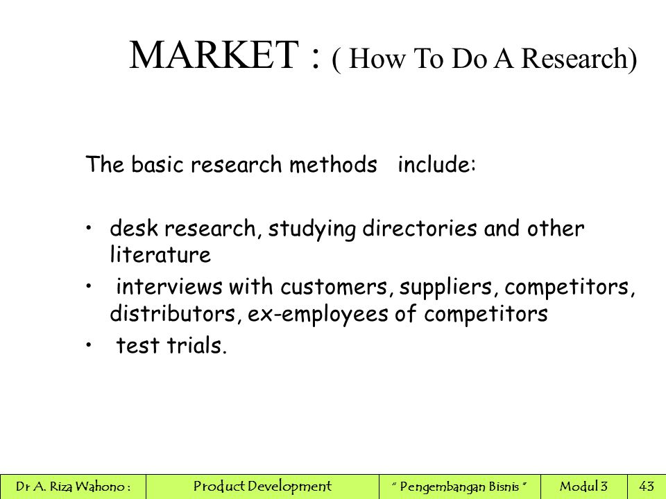 The basic research methods include: desk research, studying directories and other literature interviews with customers, suppliers, competitors, distri