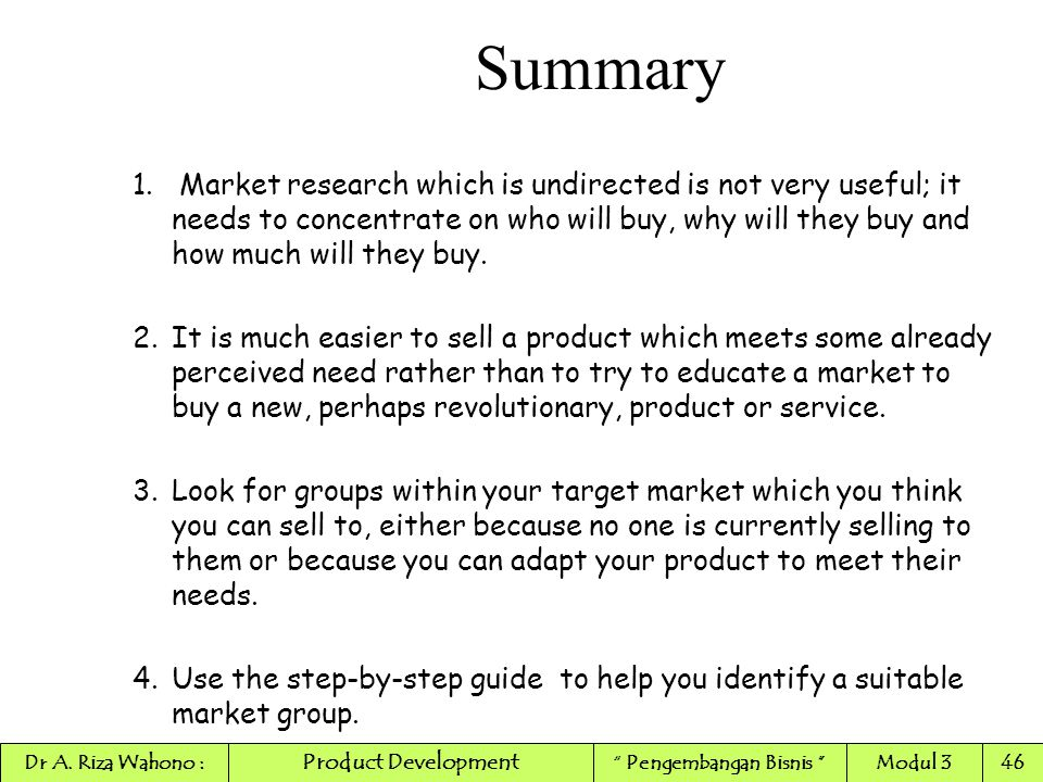 Summary 1. Market research which is undirected is not very useful; it needs to concentrate on who will buy, why will they buy and how much will they b