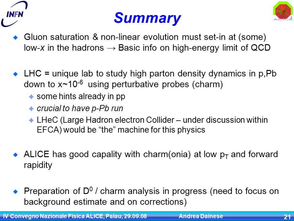 IV Convegno Nazionale Fisica ALICE, Palau, 29.09.08 Andrea Dainese 21 Summary Gluon saturation & non-linear evolution must set-in at (some) low-x in the hadrons → Basic info on high-energy limit of QCD LHC = unique lab to study high parton density dynamics in p,Pb down to x~10 -6 using perturbative probes (charm) some hints already in pp crucial to have p-Pb run LHeC (Large Hadron electron Collider – under discussion within EFCA) would be the machine for this physics ALICE has good capality with charm(onia) at low p T and forward rapidity Preparation of D 0 / charm analysis in progress (need to focus on background estimate and on corrections)
