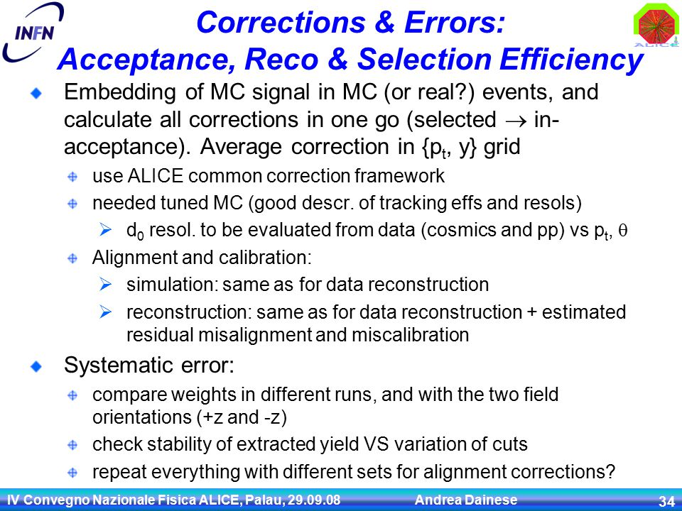 IV Convegno Nazionale Fisica ALICE, Palau, 29.09.08 Andrea Dainese 34 Corrections & Errors: Acceptance, Reco & Selection Efficiency Embedding of MC signal in MC (or real ) events, and calculate all corrections in one go (selected  in- acceptance).