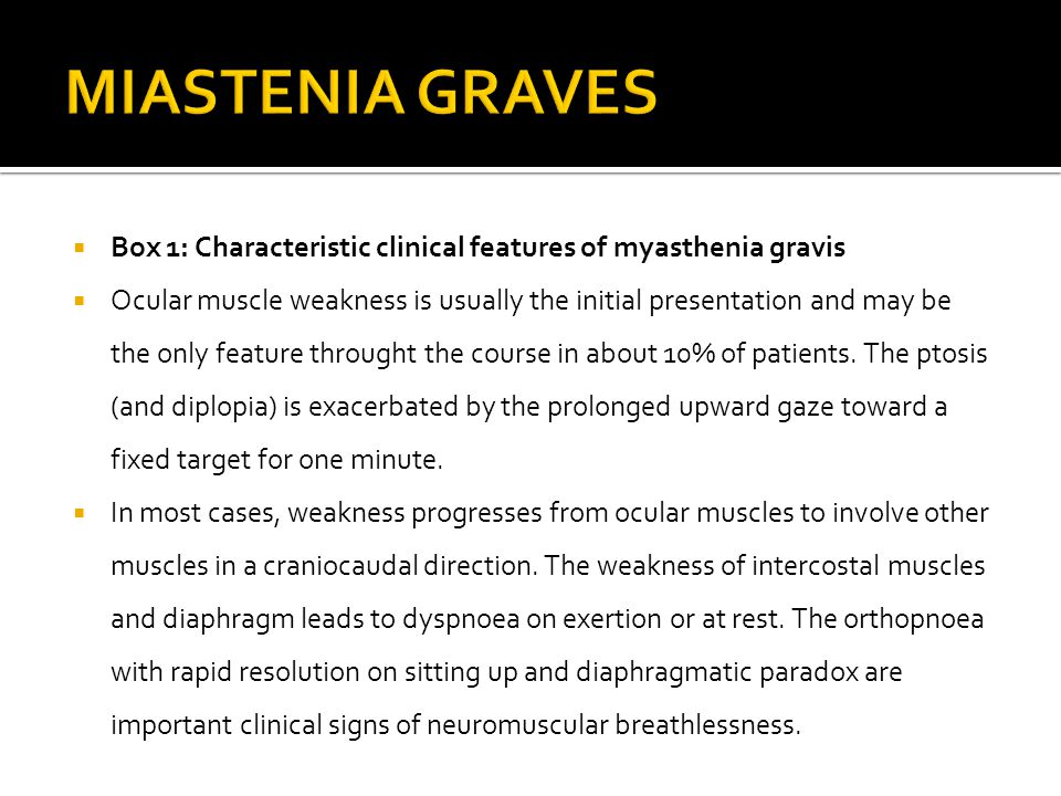  Box 1: Characteristic clinical features of myasthenia gravis  Ocular muscle weakness is usually the initial presentation and may be the only feature throught the course in about 10% of patients.