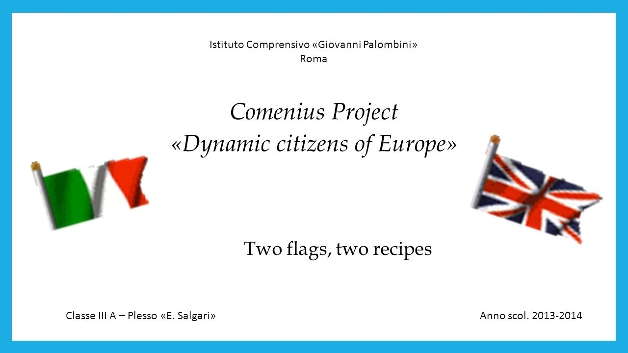 Two flags, two recipes Comenius Project «Dynamic citizens of Europe» Istituto Comprensivo «Giovanni Palombini» Roma Classe III A – Plesso «E.