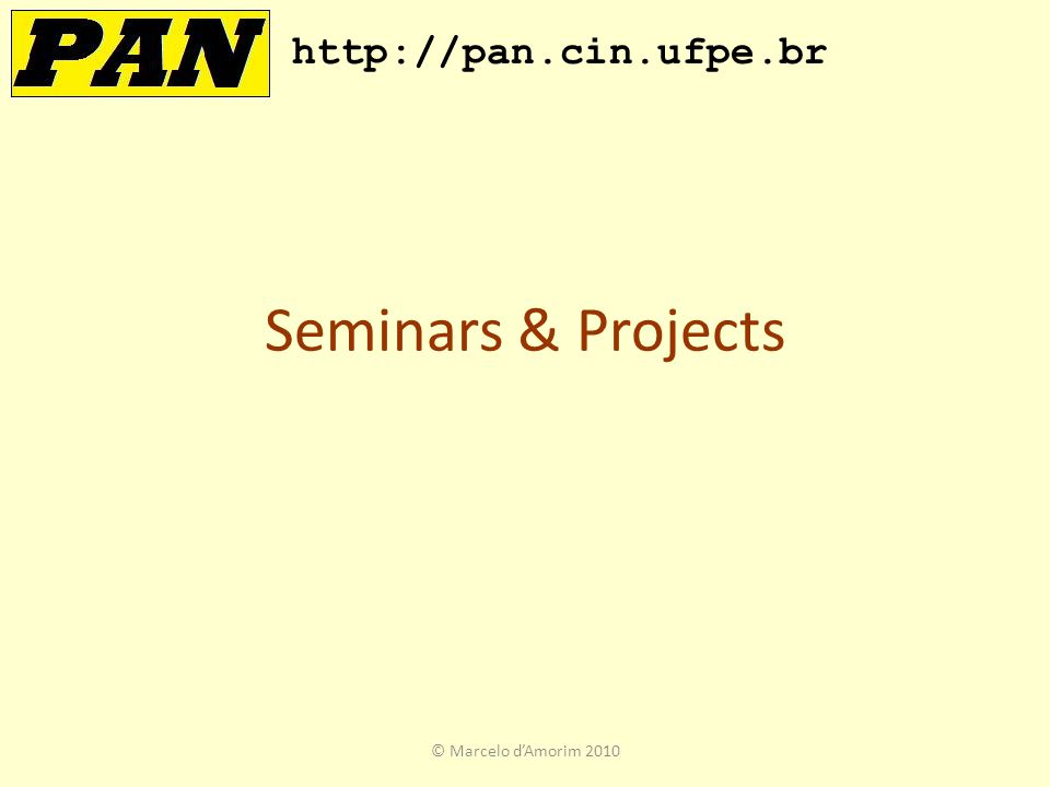 Seminars & Projects http://pan.cin.ufpe.br © Marcelo d'Amorim 2010