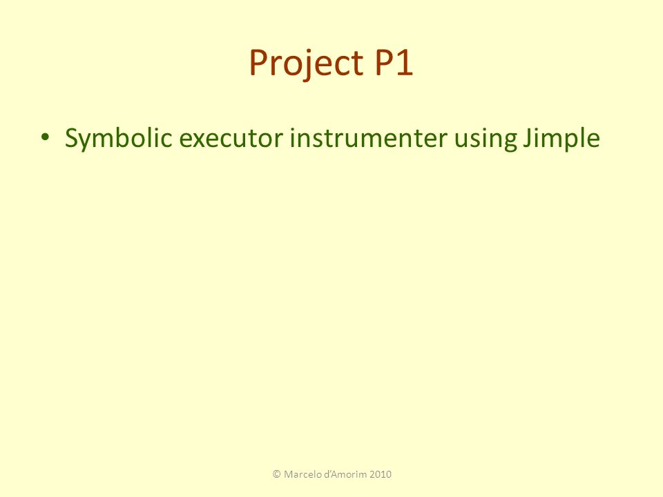 Project P1 Symbolic executor instrumenter using Jimple © Marcelo d'Amorim 2010