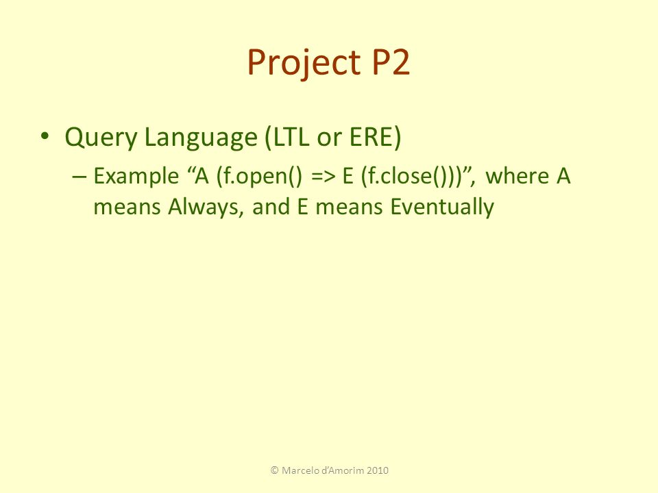 Project P2 Query Language (LTL or ERE) – Example A (f.open() => E (f.close())) , where A means Always, and E means Eventually © Marcelo d'Amorim 2010