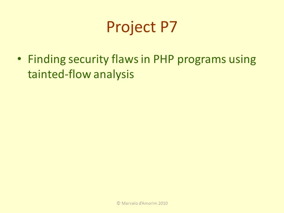 Project P7 Finding security flaws in PHP programs using tainted-flow analysis © Marcelo d'Amorim 2010