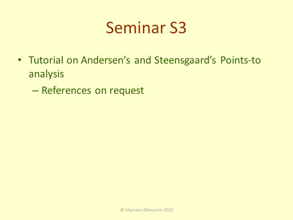 Seminar S3 Tutorial on Andersen's and Steensgaard's Points-to analysis – References on request © Marcelo d'Amorim 2010