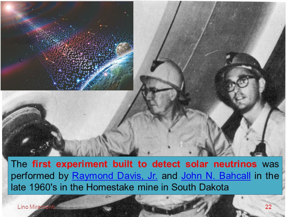 Lino Miramonti22 The first experiment built to detect solar neutrinos was performed by Raymond Davis, Jr.
