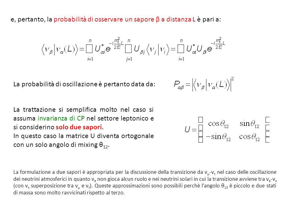 e, pertanto, la probabilità di osservare un sapore β a distanza L è pari a: La probabilità di oscillazione è pertanto data da: La trattazione si semplifica molto nel caso si assuma invarianza di CP nel settore leptonico e si considerino solo due sapori.