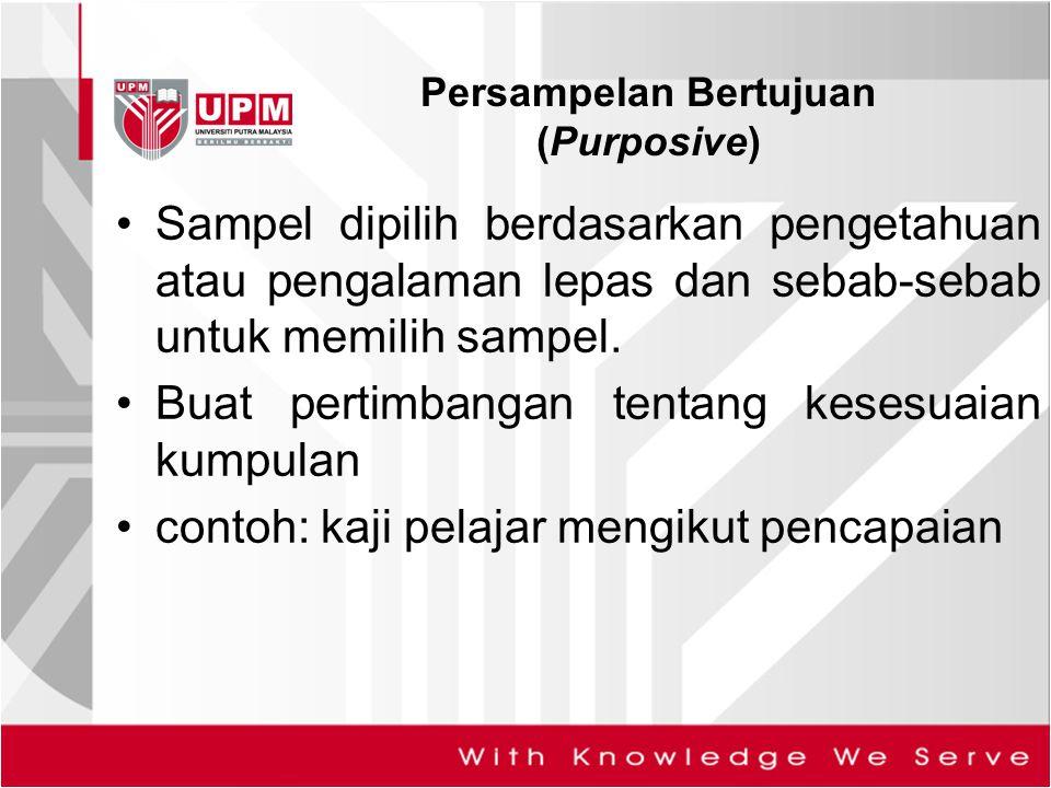 Persampelan Bertujuan (Purposive) Sampel dipilih berdasarkan pengetahuan atau pengalaman lepas dan sebab-sebab untuk memilih sampel. Buat pertimbangan