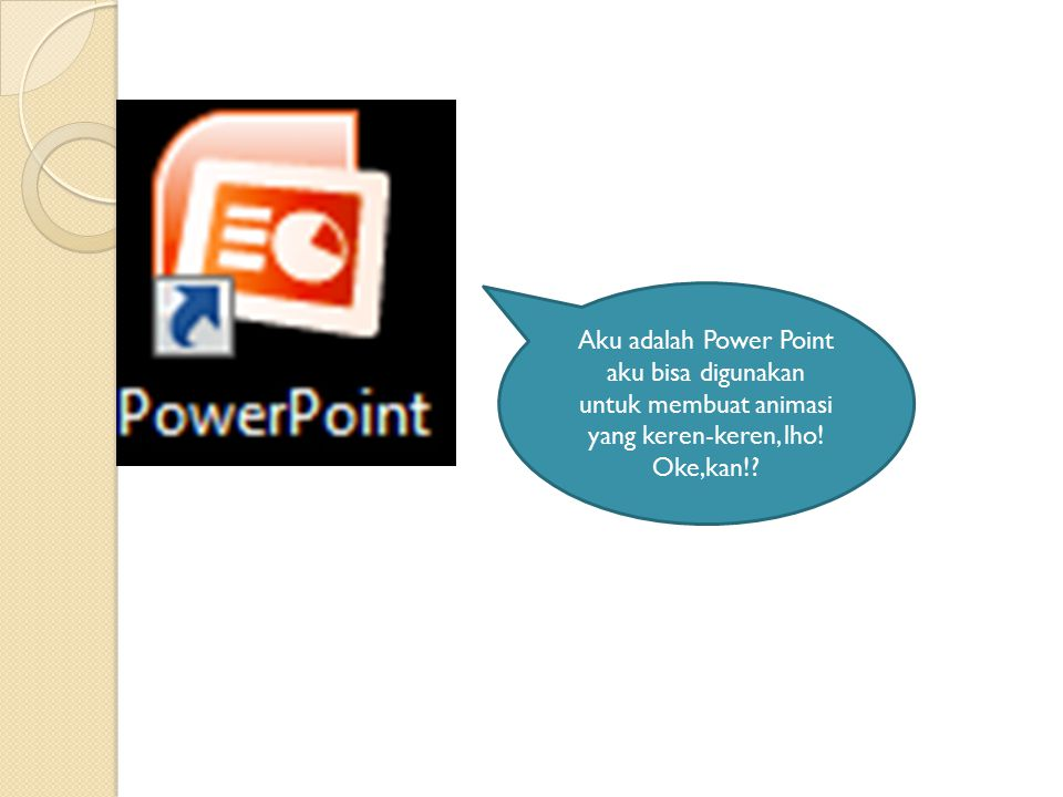 Aku adalah Power Point aku bisa digunakan untuk membuat animasi yang keren-keren, lho! Oke,kan!?