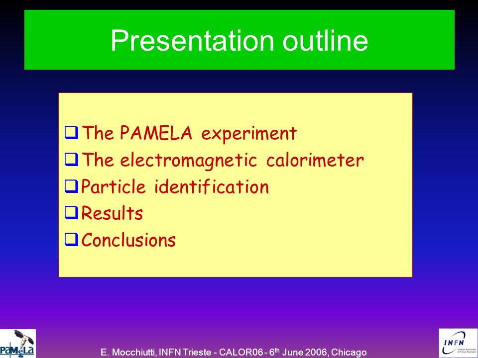 E. Mocchiutti, INFN Trieste - CALOR06 - 6 th June 2006, Chicago Presentation outline  The PAMELA experiment  The electromagnetic calorimeter  Parti