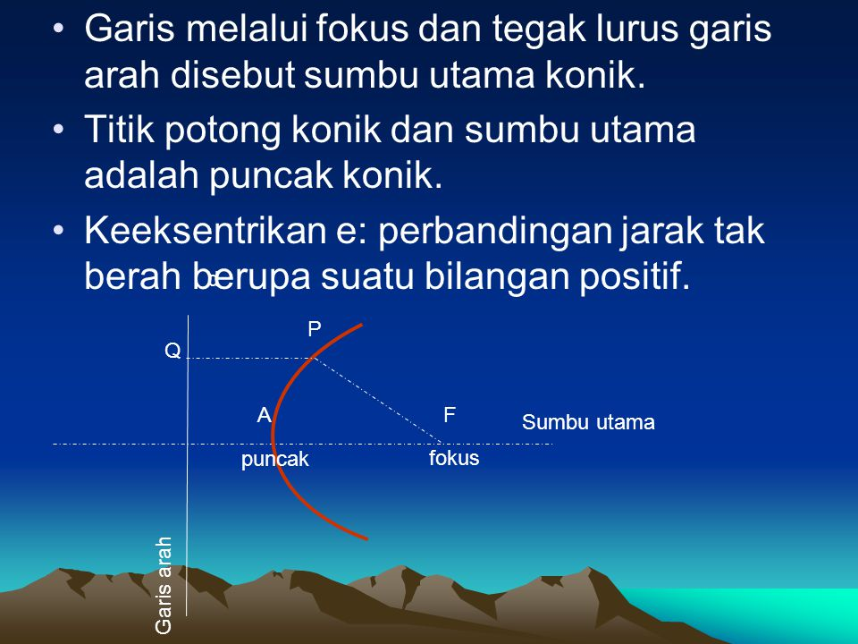 Garis melalui fokus dan tegak lurus garis arah disebut sumbu utama konik. Titik potong konik dan sumbu utama adalah puncak konik. Keeksentrikan e: per