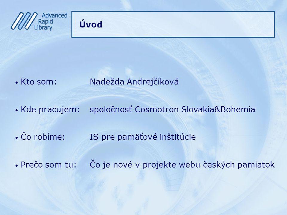Úvod Kto som:Nadežda Andrejčíková Kde pracujem:spoločnosť Cosmotron Slovakia&Bohemia Čo robíme:IS pre pamäťové inštitúcie Prečo som tu:Čo je nové v projekte webu českých pamiatok