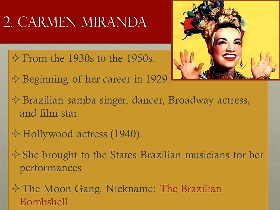 2. Carmen Miranda  From the 1930s to the 1950s.  Beginning of her career in 1929.  Brazilian samba singer, dancer, Broadway actress, and film star.