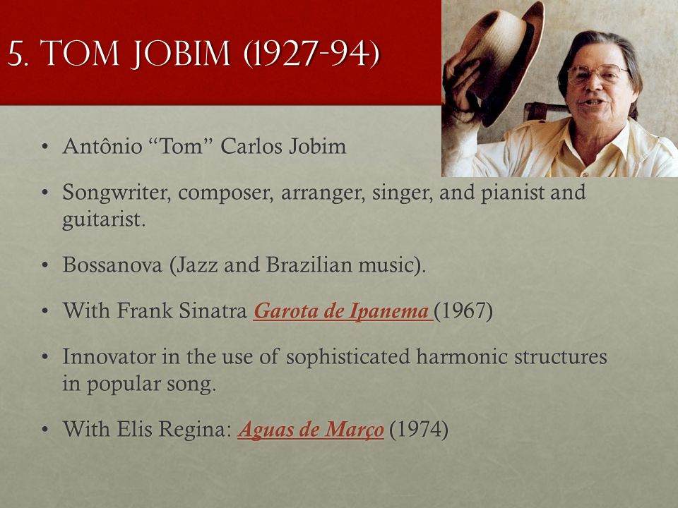 "Antônio ""Tom"" Carlos JobimAntônio ""Tom"" Carlos Jobim Songwriter, composer, arranger, singer, and pianist and guitarist.Songwriter, composer, arranger,"