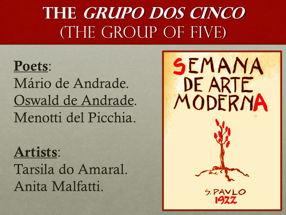the Grupo dos Cinco (the Group of Five) Poets : Mário de Andrade. Oswald de Andrade. Menotti del Picchia. Artists : Tarsila do Amaral. Anita Malfatti.