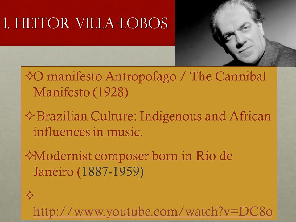 1. Heitor Villa-Lobos  O manifesto Antropofago / The Cannibal Manifesto (1928)  Brazilian Culture: Indigenous and African influences in music.  Mod
