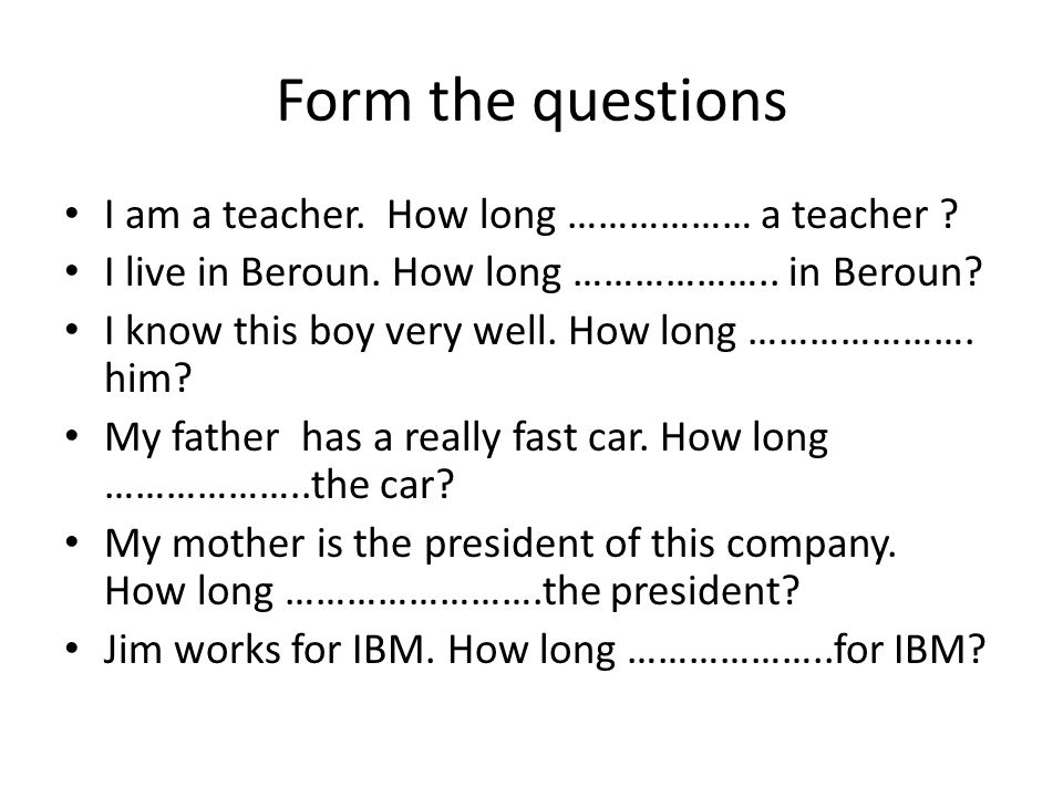 Form the questions I am a teacher. How long ……………… a teacher .