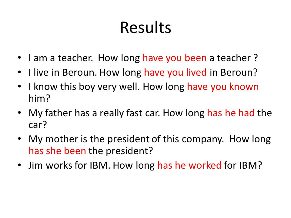 Results I am a teacher. How long have you been a teacher .