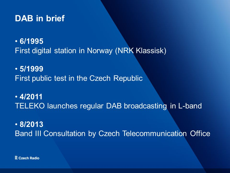 DAB in brief 6/1995 First digital station in Norway (NRK Klassisk) 5/1999 First public test in the Czech Republic 4/2011 TELEKO launches regular DAB broadcasting in L-band 8/2013 Band III Consultation by Czech Telecommunication Office