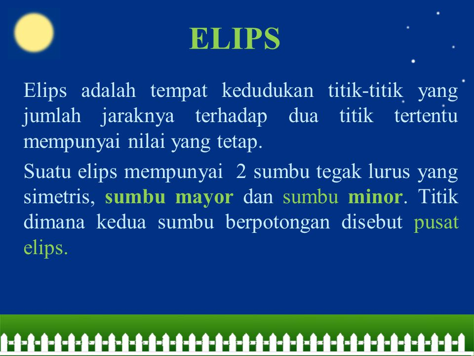 ELIPS Elips adalah tempat kedudukan titik-titik yang jumlah jaraknya terhadap dua titik tertentu mempunyai nilai yang tetap. Suatu elips mempunyai 2 s