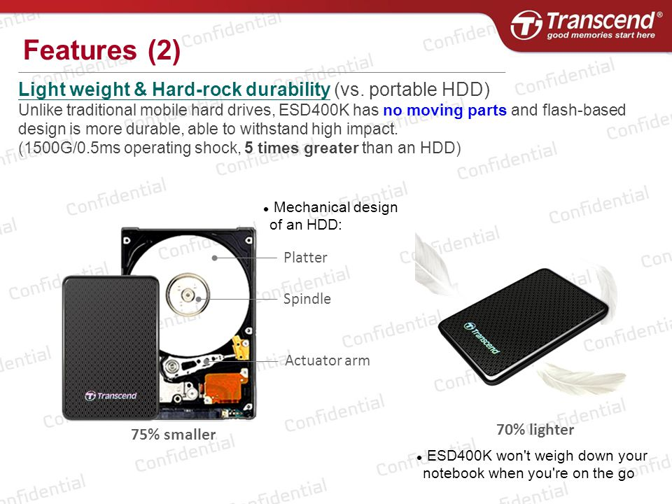 Light weight & Hard-rock durability (vs. portable HDD) Unlike traditional mobile hard drives, ESD400K has no moving parts and flash-based design is mo