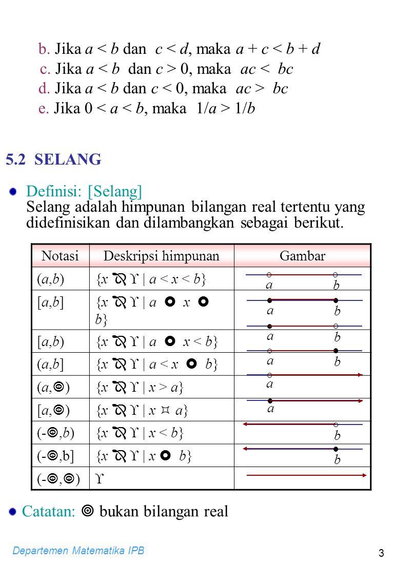 Departemen Matematika IPB 3 b. Jika a < b dan c < d, maka a + c < b + d c. Jika a 0, maka ac < bc d. Jika a bc e. Jika 0 1/b 5.2 SELANG Definisi: [Sel