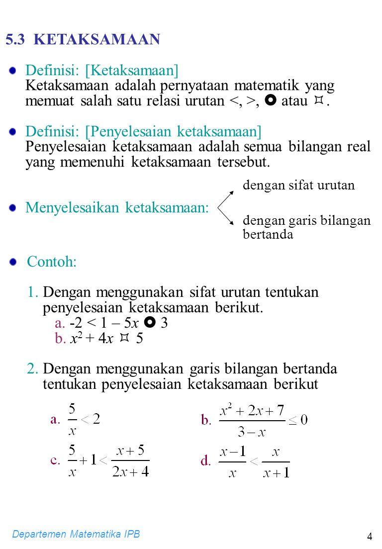 Departemen Matematika IPB 4 5.3 KETAKSAMAAN Definisi: [Ketaksamaan] Ketaksamaan adalah pernyataan matematik yang memuat salah satu relasi urutan,  at