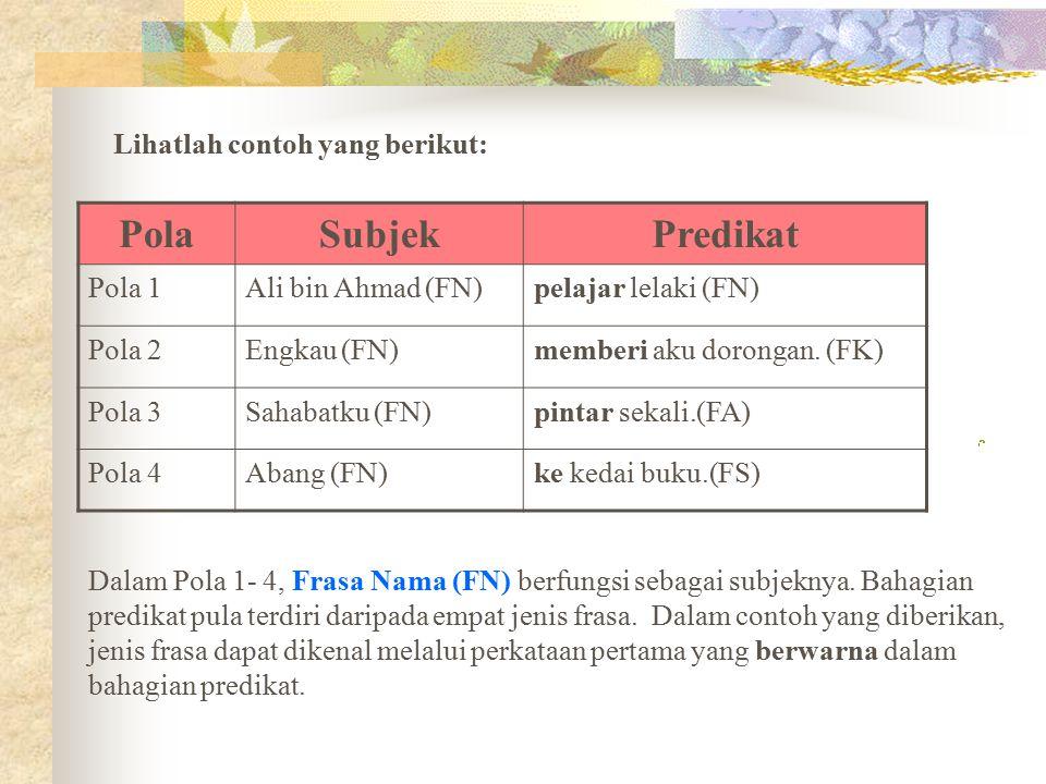 Lihatlah contoh yang berikut: PolaSubjekPredikat Pola 1Ali bin Ahmad (FN)pelajar lelaki (FN) Pola 2Engkau (FN)memberi aku dorongan. (FK) Pola 3Sahabat