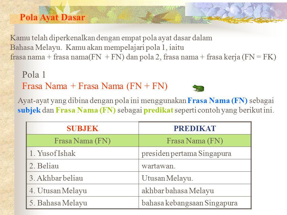 Pola Ayat Dasar Kamu telah diperkenalkan dengan empat pola ayat dasar dalam Bahasa Melayu. Kamu akan mempelajari pola 1, iaitu frasa nama + frasa nama