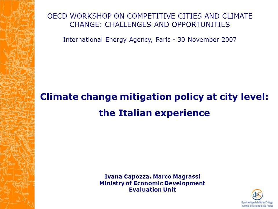 OECD WORKSHOP ON COMPETITIVE CITIES AND CLIMATE CHANGE: CHALLENGES AND OPPORTUNITIES International Energy Agency, Paris - 30 November 2007 Ivana Capozza, Marco Magrassi Ministry of Economic Development Evaluation Unit Climate change mitigation policy at city level: the Italian experience
