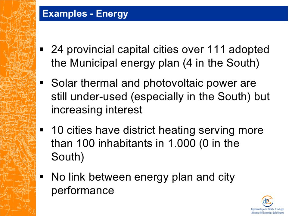 Examples - Energy  24 provincial capital cities over 111 adopted the Municipal energy plan (4 in the South)  Solar thermal and photovoltaic power are still under-used (especially in the South) but increasing interest  10 cities have district heating serving more than 100 inhabitants in 1.000 (0 in the South)  No link between energy plan and city performance