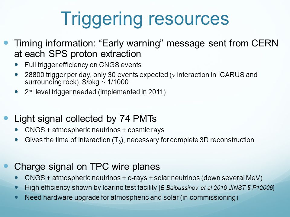 Triggering resources Timing information: Early warning message sent from CERN at each SPS proton extraction Full trigger efficiency on CNGS events 28800 trigger per day, only 30 events expected ( interaction in ICARUS and surrounding rock).