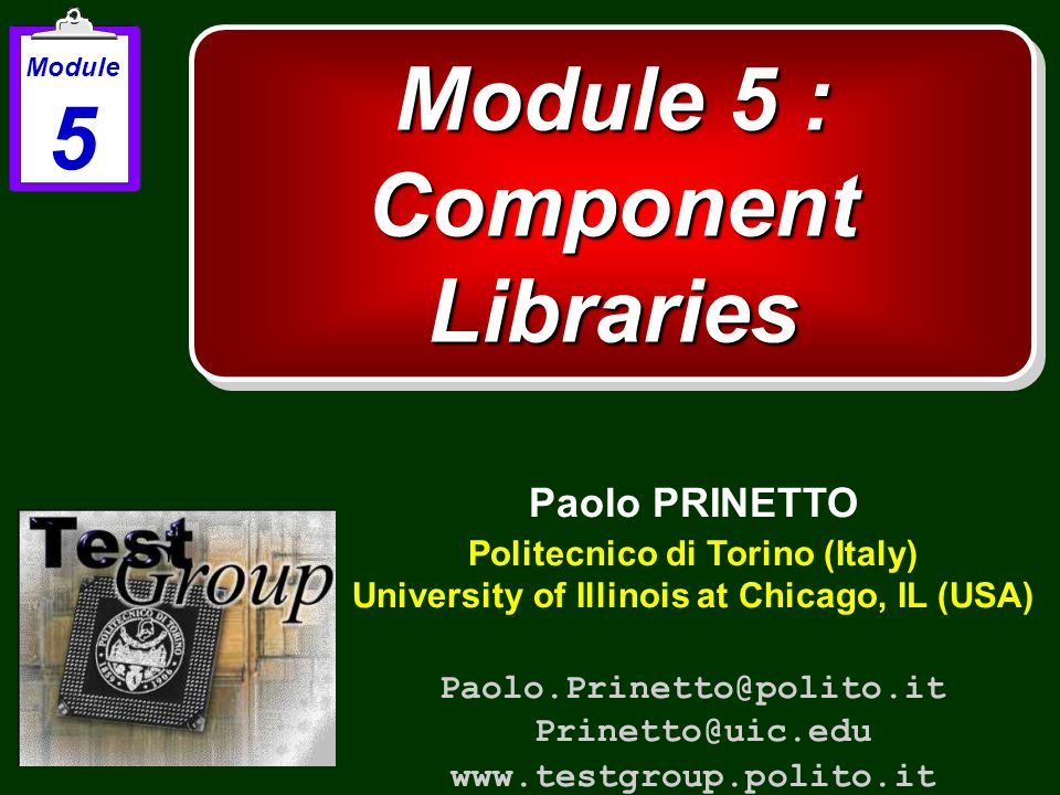 Module 5 : Component Libraries Paolo PRINETTO Politecnico di Torino (Italy) University of Illinois at Chicago, IL (USA) Paolo.Prinetto@polito.it Prinetto@uic.edu www.testgroup.polito.it Module 5