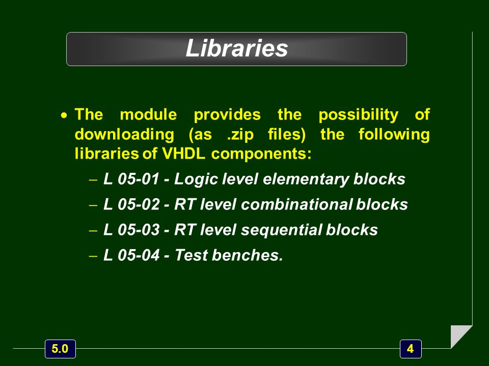 4 5.0 Libraries  The module provides the possibility of downloading (as.zip files) the following libraries of VHDL components:  L 05-01 - Logic level elementary blocks  L 05-02 - RT level combinational blocks  L 05-03 - RT level sequential blocks  L 05-04 - Test benches.