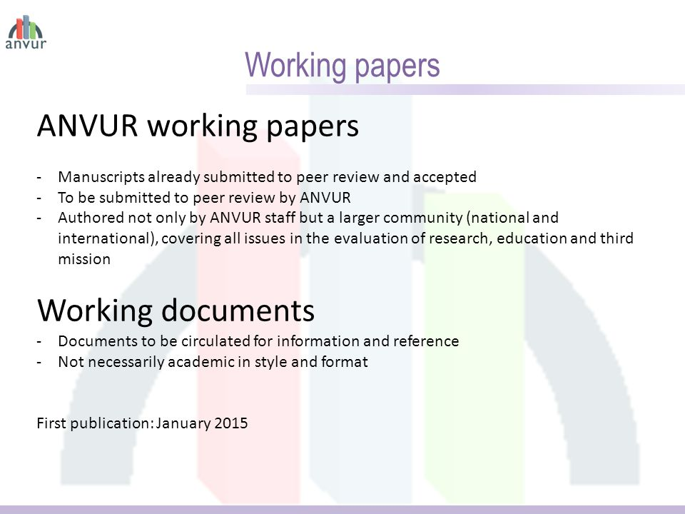Working papers ANVUR working papers -Manuscripts already submitted to peer review and accepted -To be submitted to peer review by ANVUR -Authored not only by ANVUR staff but a larger community (national and international), covering all issues in the evaluation of research, education and third mission Working documents -Documents to be circulated for information and reference -Not necessarily academic in style and format First publication: January 2015