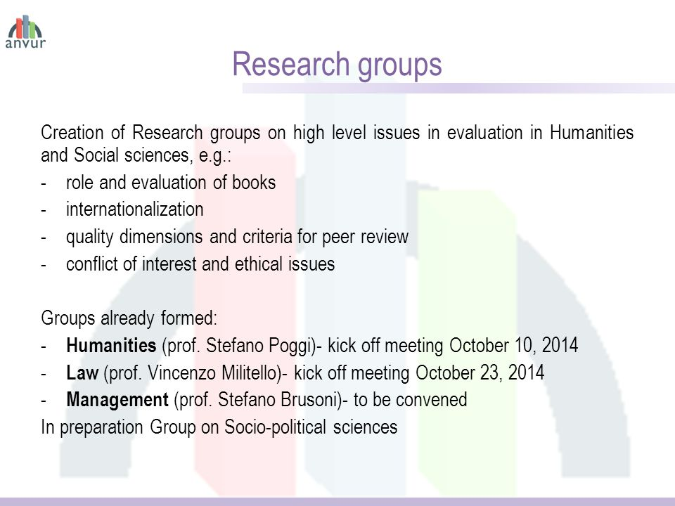Research groups Creation of Research groups on high level issues in evaluation in Humanities and Social sciences, e.g.: -role and evaluation of books -internationalization -quality dimensions and criteria for peer review -conflict of interest and ethical issues Groups already formed: - Humanities (prof.