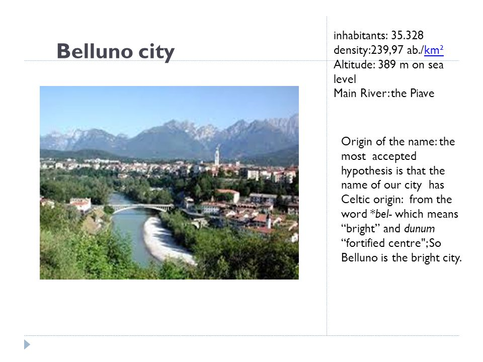 Belluno city inhabitants: 35.328 density:239,97 ab./km²km² Altitude: 389 m on sea level Main River: the Piave Origin of the name: the most accepted hypothesis is that the name of our city has Celtic origin: from the word *bel- which means bright and dunum fortified centre ; So Belluno is the bright city.